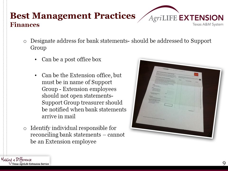 9 Best Management Practices Finances o Designate address for bank statements- should be addressed to Support Group Can be a post office box Can be the Extension office, but must be in name of Support Group - Extension employees should not open statements- Support Group treasurer should be notified when bank statements arrive in mail o Identify individual responsible for reconciling bank statements – cannot be an Extension employee