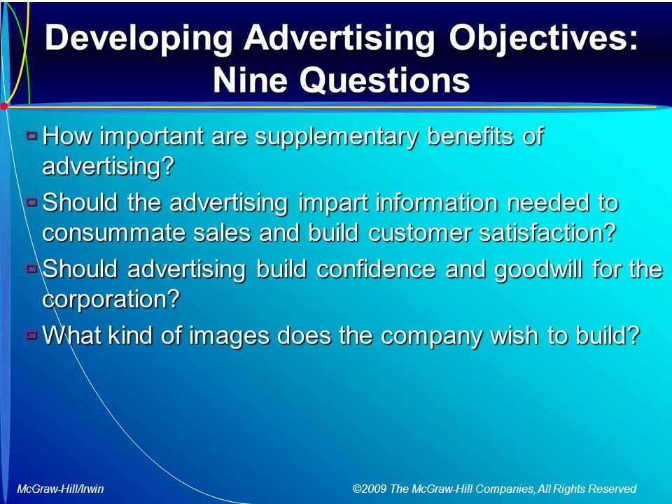 McGraw-Hill/Irwin ©2009 The McGraw-Hill Companies, All Rights Reserved Developing Advertising Objectives: Nine Questions  How important are supplementary benefits of advertising.
