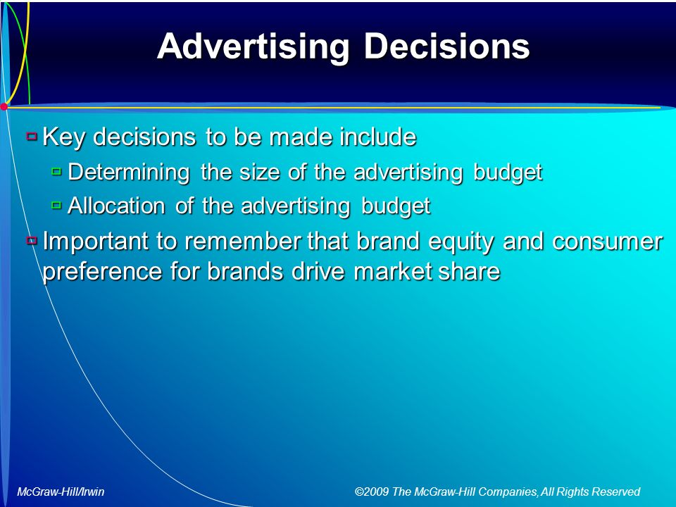 McGraw-Hill/Irwin ©2009 The McGraw-Hill Companies, All Rights Reserved Advertising Decisions  Key decisions to be made include  Determining the size of the advertising budget  Allocation of the advertising budget  Important to remember that brand equity and consumer preference for brands drive market share
