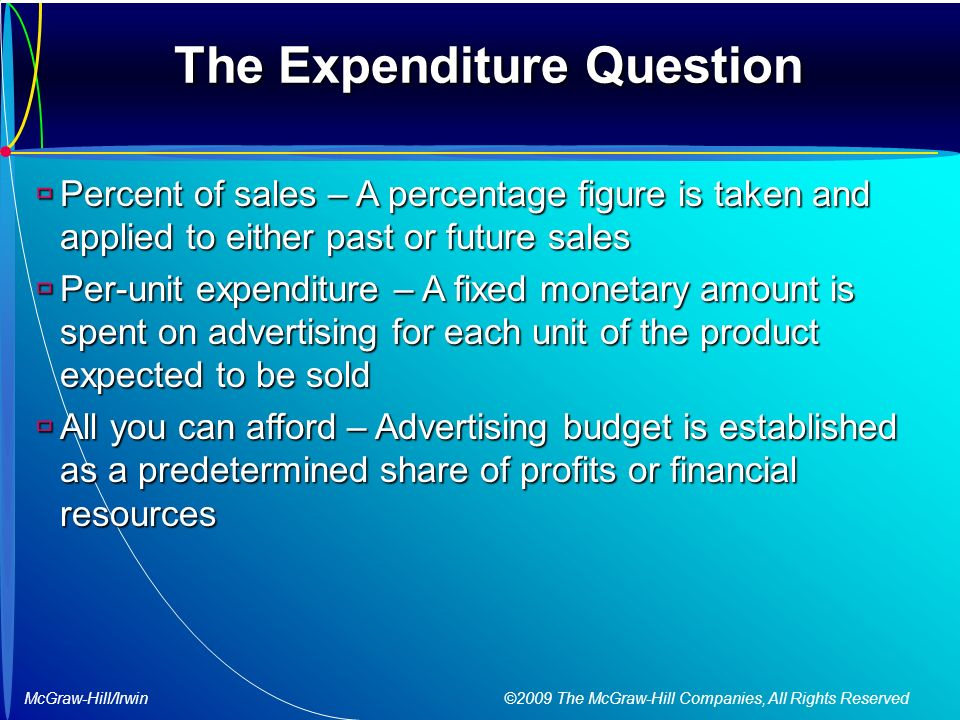 McGraw-Hill/Irwin ©2009 The McGraw-Hill Companies, All Rights Reserved The Expenditure Question  Percent of sales – A percentage figure is taken and applied to either past or future sales  Per-unit expenditure – A fixed monetary amount is spent on advertising for each unit of the product expected to be sold  All you can afford – Advertising budget is established as a predetermined share of profits or financial resources