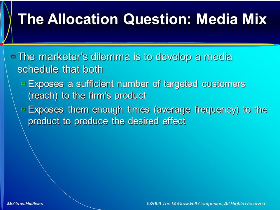 McGraw-Hill/Irwin ©2009 The McGraw-Hill Companies, All Rights Reserved The Allocation Question: Media Mix  The marketer's dilemma is to develop a media schedule that both  Exposes a sufficient number of targeted customers (reach) to the firm's product  Exposes them enough times (average frequency) to the product to produce the desired effect