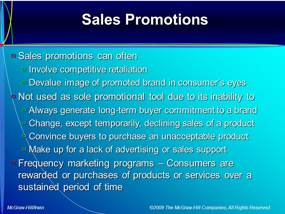 McGraw-Hill/Irwin ©2009 The McGraw-Hill Companies, All Rights Reserved Sales Promotions  Sales promotions can often  Involve competitive retaliation  Devalue image of promoted brand in consumer's eyes  Not used as sole promotional tool due to its inability to  Always generate long-term buyer commitment to a brand  Change, except temporarily, declining sales of a product  Convince buyers to purchase an unacceptable product  Make up for a lack of advertising or sales support  Frequency marketing programs – Consumers are rewarded or purchases of products or services over a sustained period of time