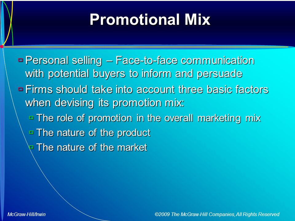 McGraw-Hill/Irwin ©2009 The McGraw-Hill Companies, All Rights Reserved Promotional Mix  Personal selling – Face-to-face communication with potential buyers to inform and persuade  Firms should take into account three basic factors when devising its promotion mix:  The role of promotion in the overall marketing mix  The nature of the product  The nature of the market