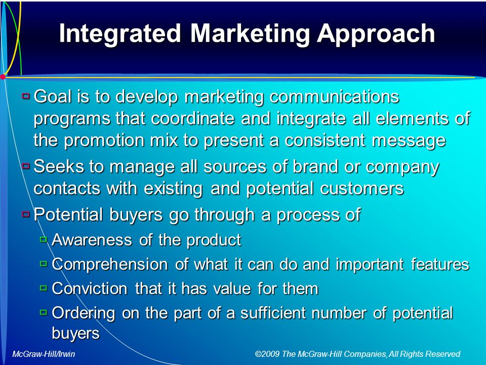 McGraw-Hill/Irwin ©2009 The McGraw-Hill Companies, All Rights Reserved Integrated Marketing Approach  Goal is to develop marketing communications programs that coordinate and integrate all elements of the promotion mix to present a consistent message  Seeks to manage all sources of brand or company contacts with existing and potential customers  Potential buyers go through a process of  Awareness of the product  Comprehension of what it can do and important features  Conviction that it has value for them  Ordering on the part of a sufficient number of potential buyers