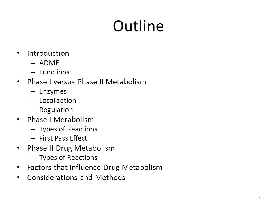 Outline Introduction – ADME – Functions Phase I versus Phase II Metabolism – Enzymes – Localization – Regulation Phase I Metabolism – Types of Reactions – First Pass Effect Phase II Drug Metabolism – Types of Reactions Factors that Influence Drug Metabolism Considerations and Methods 3