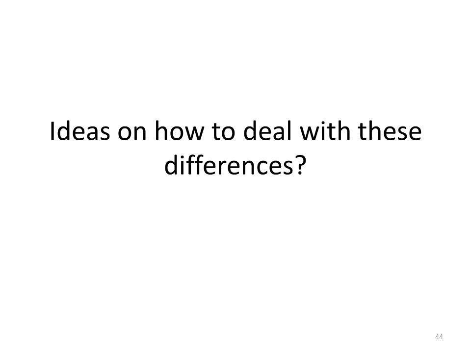 Ideas on how to deal with these differences 44