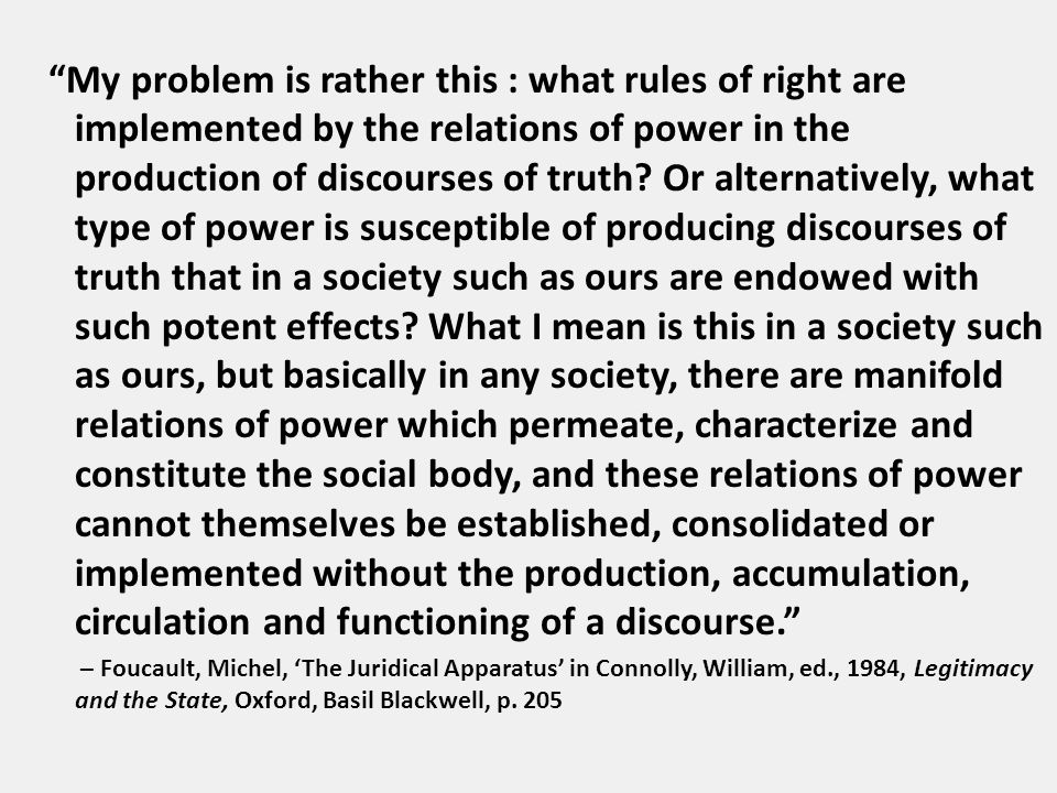 My problem is rather this : what rules of right are implemented by the relations of power in the production of discourses of truth.