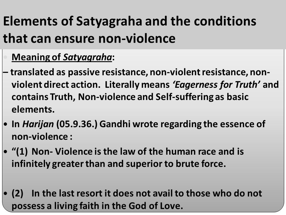 Elements of Satyagraha and the conditions that can ensure non-violence Meaning of Satyagraha: – translated as passive resistance, non-violent resistance, non- violent direct action.
