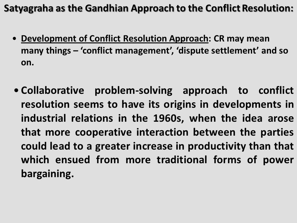 Satyagraha as the Gandhian Approach to the Conflict Resolution: Development of Conflict Resolution Approach: CR may mean many things – 'conflict management', 'dispute settlement' and so on.