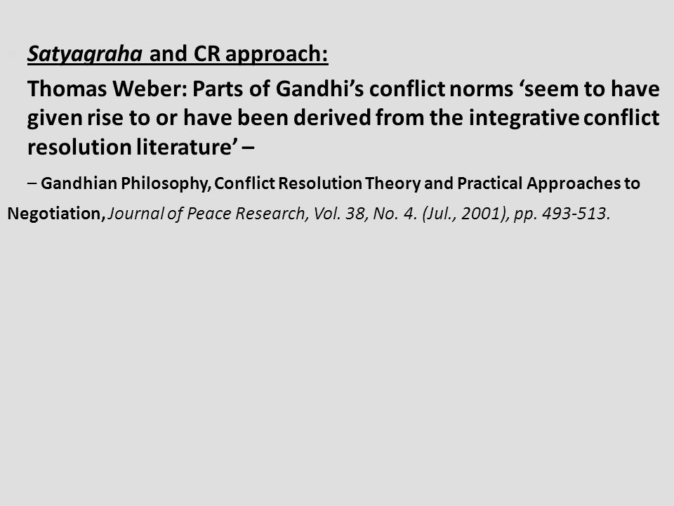 Satyagraha and CR approach: Thomas Weber: Parts of Gandhi's conflict norms 'seem to have given rise to or have been derived from the integrative conflict resolution literature' – – Gandhian Philosophy, Conflict Resolution Theory and Practical Approaches to Negotiation, Journal of Peace Research, Vol.