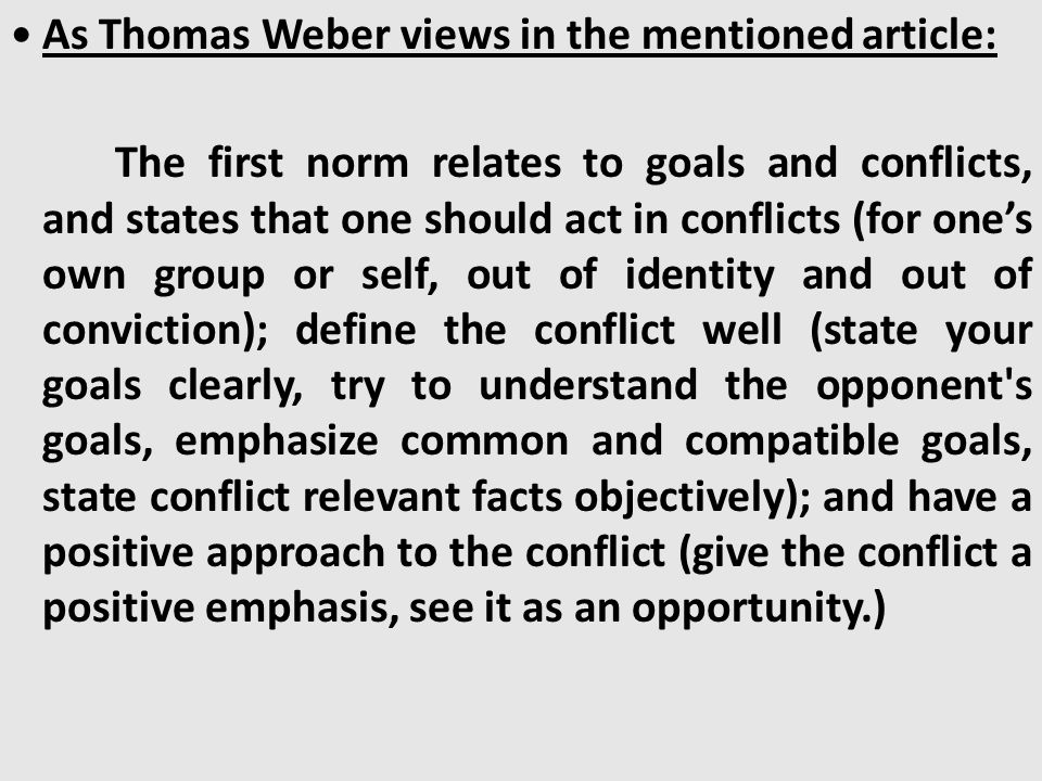 As Thomas Weber views in the mentioned article: The first norm relates to goals and conflicts, and states that one should act in conflicts (for one's own group or self, out of identity and out of conviction); define the conflict well (state your goals clearly, try to understand the opponent s goals, emphasize common and compatible goals, state conflict relevant facts objectively); and have a positive approach to the conflict (give the conflict a positive emphasis, see it as an opportunity.)
