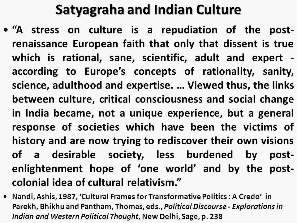 Satyagraha and Indian Culture A stress on culture is a repudiation of the post- renaissance European faith that only that dissent is true which is rational, sane, scientific, adult and expert - according to Europe's concepts of rationality, sanity, science, adulthood and expertise.