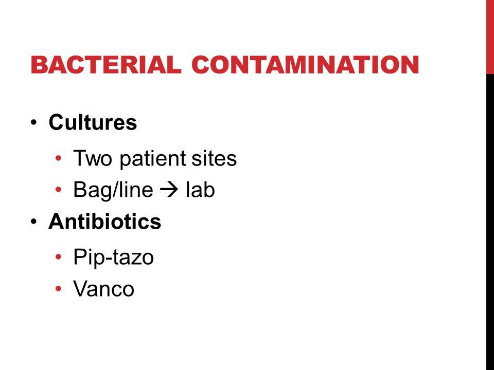 BACTERIAL CONTAMINATION Cultures Two patient sites Bag/line  lab Antibiotics Pip-tazo Vanco