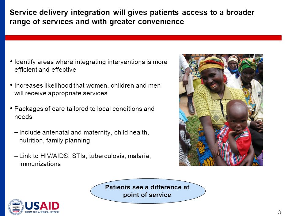 3 Service delivery integration will gives patients access to a broader range of services and with greater convenience Identify areas where integrating interventions is more efficient and effective Increases likelihood that women, children and men will receive appropriate services Packages of care tailored to local conditions and needs –Include antenatal and maternity, child health, nutrition, family planning –Link to HIV/AIDS, STIs, tuberculosis, malaria, immunizations Patients see a difference at point of service