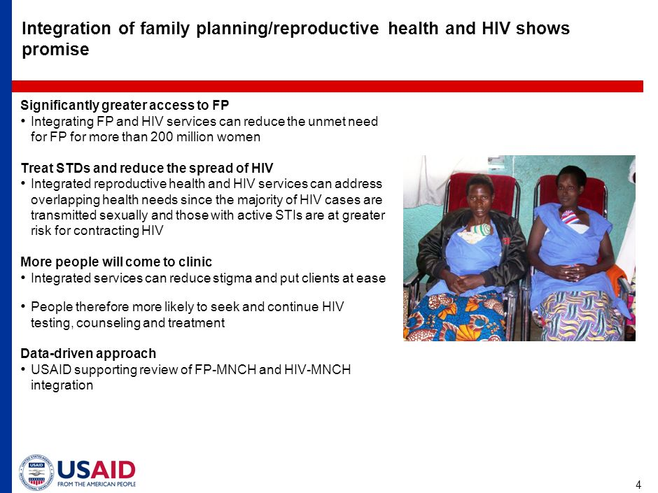 4 Integration of family planning/reproductive health and HIV shows promise Significantly greater access to FP Integrating FP and HIV services can reduce the unmet need for FP for more than 200 million women Treat STDs and reduce the spread of HIV Integrated reproductive health and HIV services can address overlapping health needs since the majority of HIV cases are transmitted sexually and those with active STIs are at greater risk for contracting HIV More people will come to clinic Integrated services can reduce stigma and put clients at ease People therefore more likely to seek and continue HIV testing, counseling and treatment Data-driven approach USAID supporting review of FP-MNCH and HIV-MNCH integration