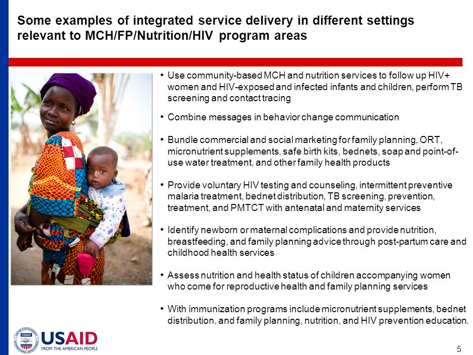 5 Some examples of integrated service delivery in different settings relevant to MCH/FP/Nutrition/HIV program areas Use community-based MCH and nutrition services to follow up HIV+ women and HIV-exposed and infected infants and children, perform TB screening and contact tracing Combine messages in behavior change communication Bundle commercial and social marketing for family planning, ORT, micronutrient supplements, safe birth kits, bednets, soap and point-of- use water treatment, and other family health products Provide voluntary HIV testing and counseling, intermittent preventive malaria treatment, bednet distribution, TB screening, prevention, treatment, and PMTCT with antenatal and maternity services Identify newborn or maternal complications and provide nutrition, breastfeeding, and family planning advice through post-partum care and childhood health services Assess nutrition and health status of children accompanying women who come for reproductive health and family planning services With immunization programs include micronutrient supplements, bednet distribution, and family planning, nutrition, and HIV prevention education.