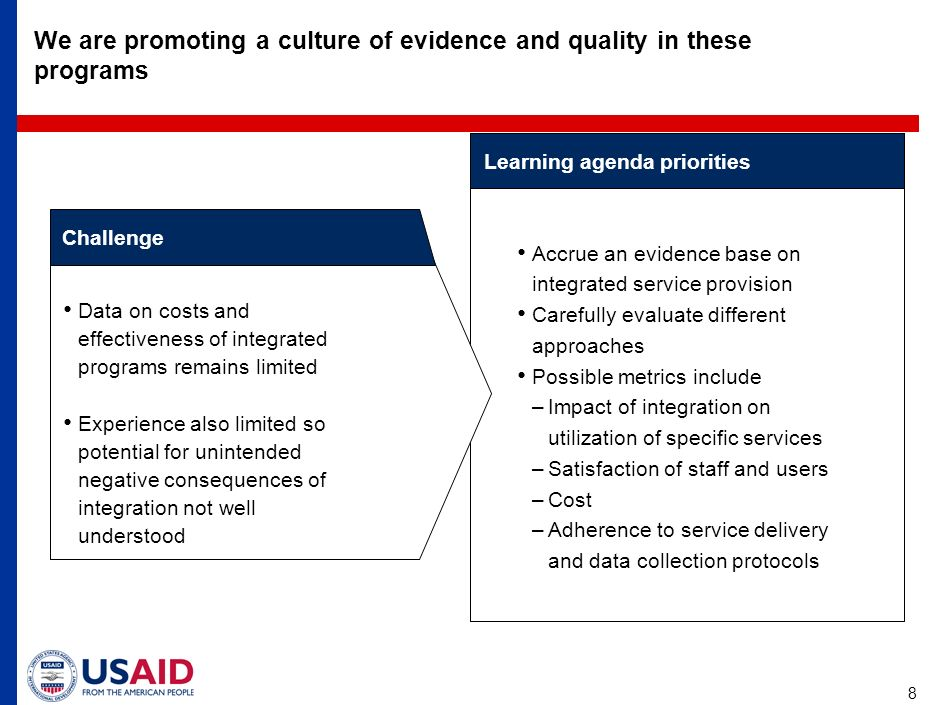 8 We are promoting a culture of evidence and quality in these programs Learning agenda priorities Challenge Data on costs and effectiveness of integrated programs remains limited Experience also limited so potential for unintended negative consequences of integration not well understood Accrue an evidence base on integrated service provision Carefully evaluate different approaches Possible metrics include –Impact of integration on utilization of specific services –Satisfaction of staff and users –Cost –Adherence to service delivery and data collection protocols