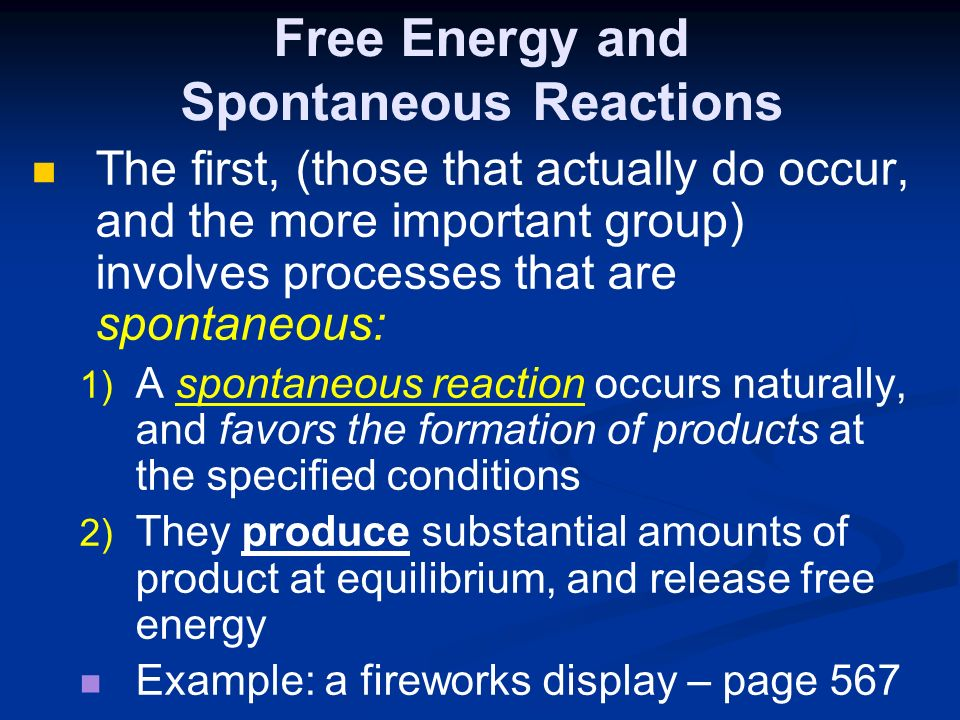 Free Energy and Spontaneous Reactions The first, (those that actually do occur, and the more important group) involves processes that are spontaneous: 1) 1) A spontaneous reaction occurs naturally, and favors the formation of products at the specified conditions 2) 2) They produce substantial amounts of product at equilibrium, and release free energy Example: a fireworks display – page 567