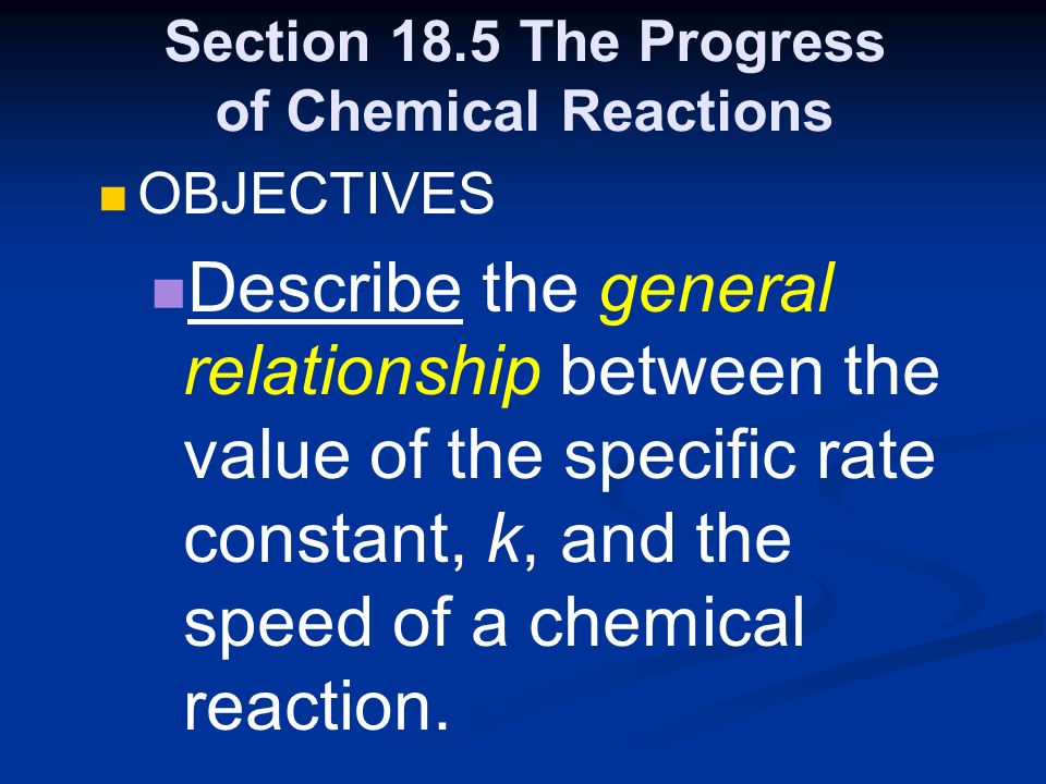 Section 18.5 The Progress of Chemical Reactions OBJECTIVES Describe the general relationship between the value of the specific rate constant, k, and the speed of a chemical reaction.