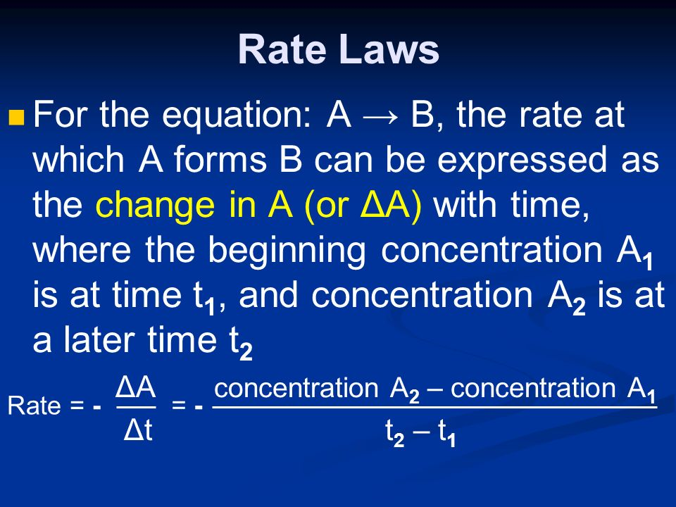Rate Laws For the equation: A → B, the rate at which A forms B can be expressed as the change in A (or ΔA) with time, where the beginning concentration A 1 is at time t 1, and concentration A 2 is at a later time t 2 ΔA concentration A 2 – concentration A 1 Δt t 2 – t 1 Rate = - = -