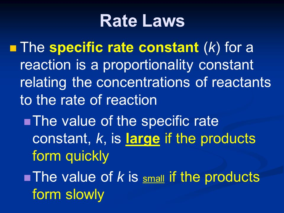 Rate Laws The specific rate constant (k) for a reaction is a proportionality constant relating the concentrations of reactants to the rate of reaction The value of the specific rate constant, k, is large if the products form quickly The value of k is small if the products form slowly