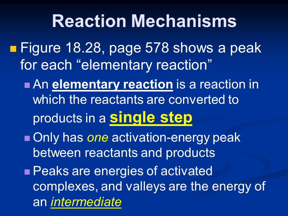 Reaction Mechanisms Figure 18.28, page 578 shows a peak for each elementary reaction An elementary reaction is a reaction in which the reactants are converted to products in a single step Only has one activation-energy peak between reactants and products Peaks are energies of activated complexes, and valleys are the energy of an intermediate