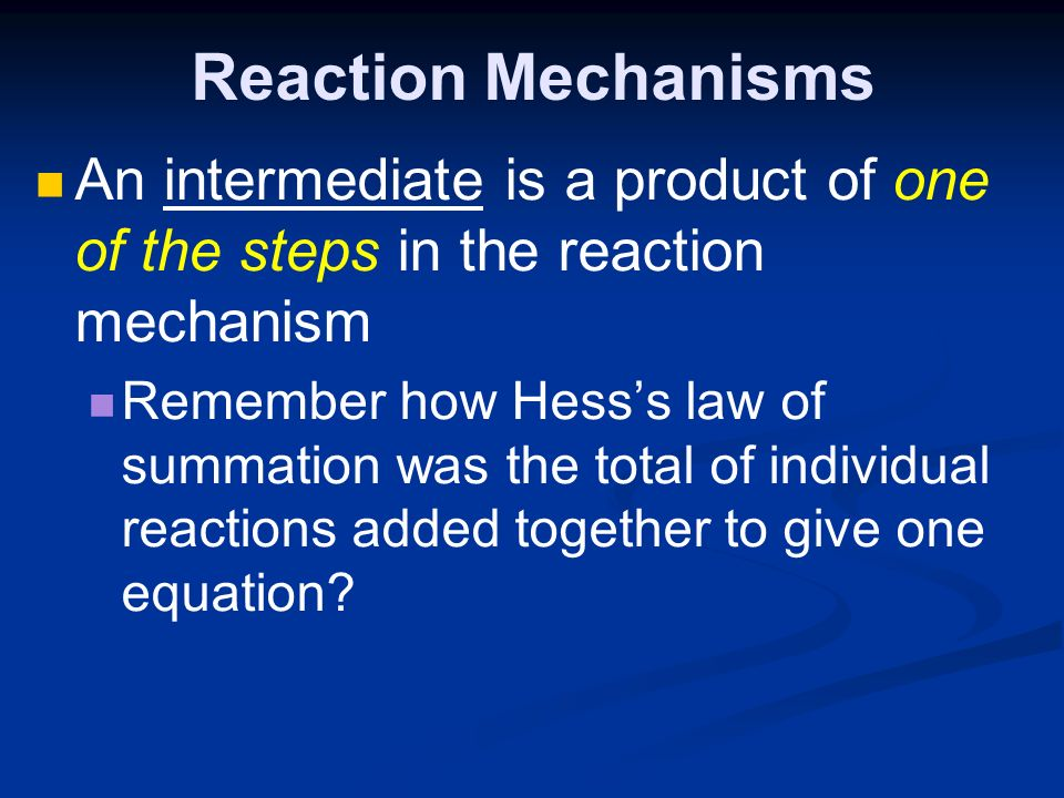 Reaction Mechanisms An intermediate is a product of one of the steps in the reaction mechanism Remember how Hess's law of summation was the total of individual reactions added together to give one equation