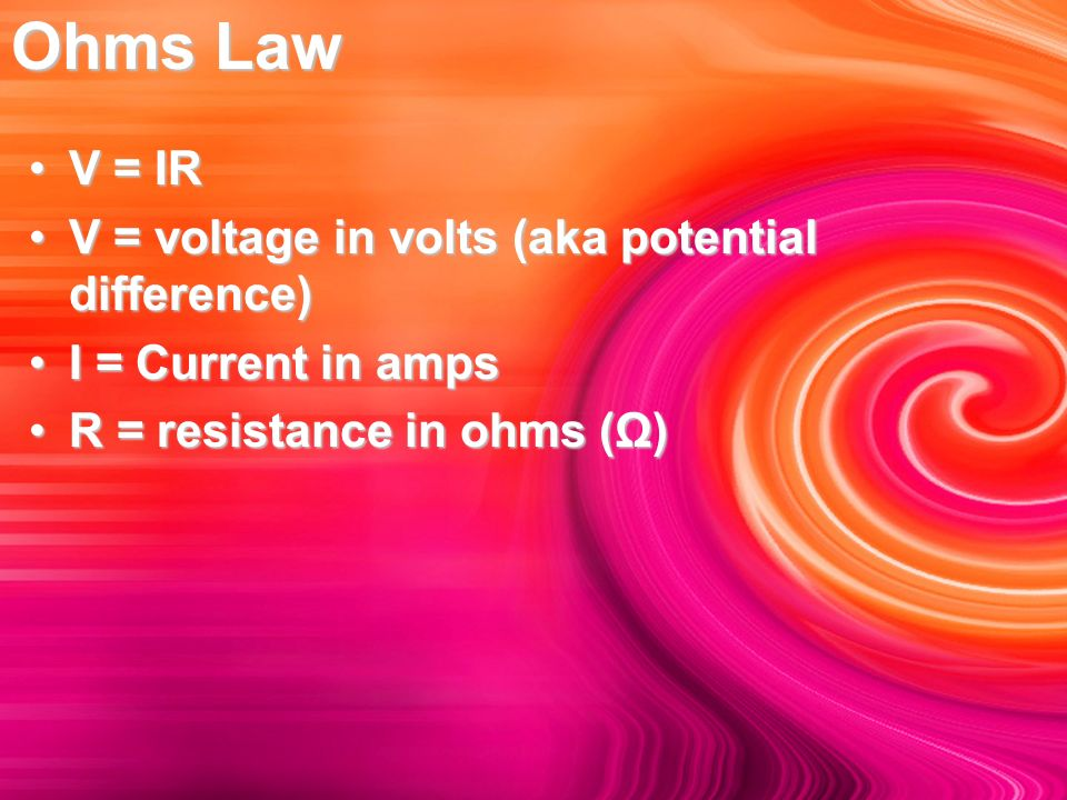 Ohms Law V = IRV = IR V = voltage in volts (aka potential difference)V = voltage in volts (aka potential difference) I = Current in ampsI = Current in amps R = resistance in ohms (Ω)R = resistance in ohms (Ω)