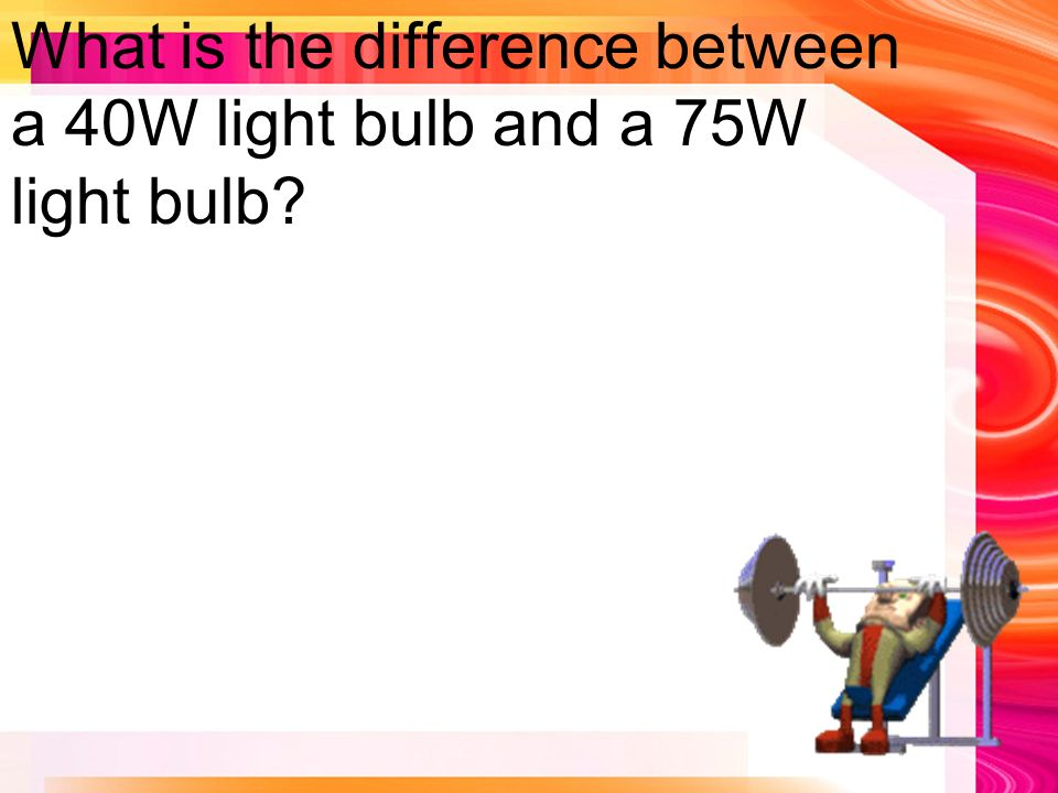 What is the difference between a 40W light bulb and a 75W light bulb