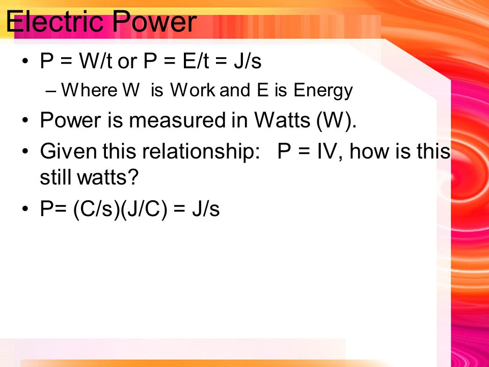 Electric Power P = W/t or P = E/t = J/s –Where W is Work and E is Energy Power is measured in Watts (W).
