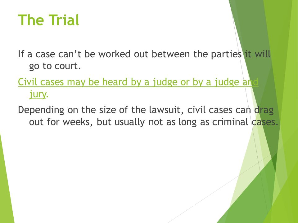 The Trial If a case can't be worked out between the parties it will go to court.