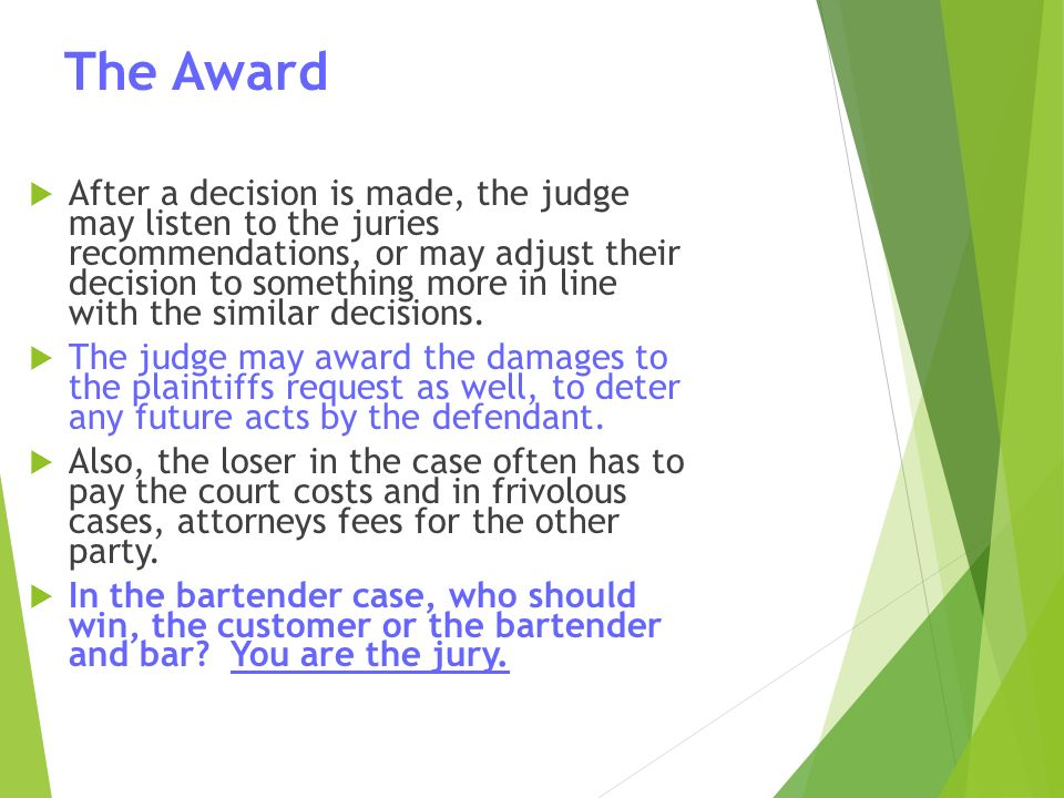 The Award  After a decision is made, the judge may listen to the juries recommendations, or may adjust their decision to something more in line with the similar decisions.