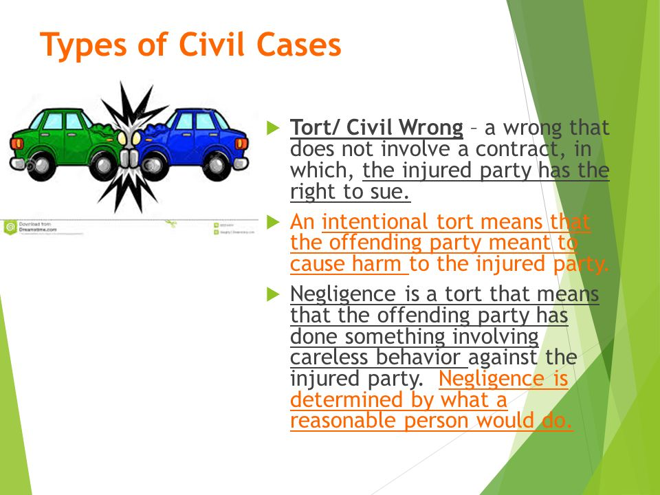 Types of Civil Cases  Tort/ Civil Wrong – a wrong that does not involve a contract, in which, the injured party has the right to sue.