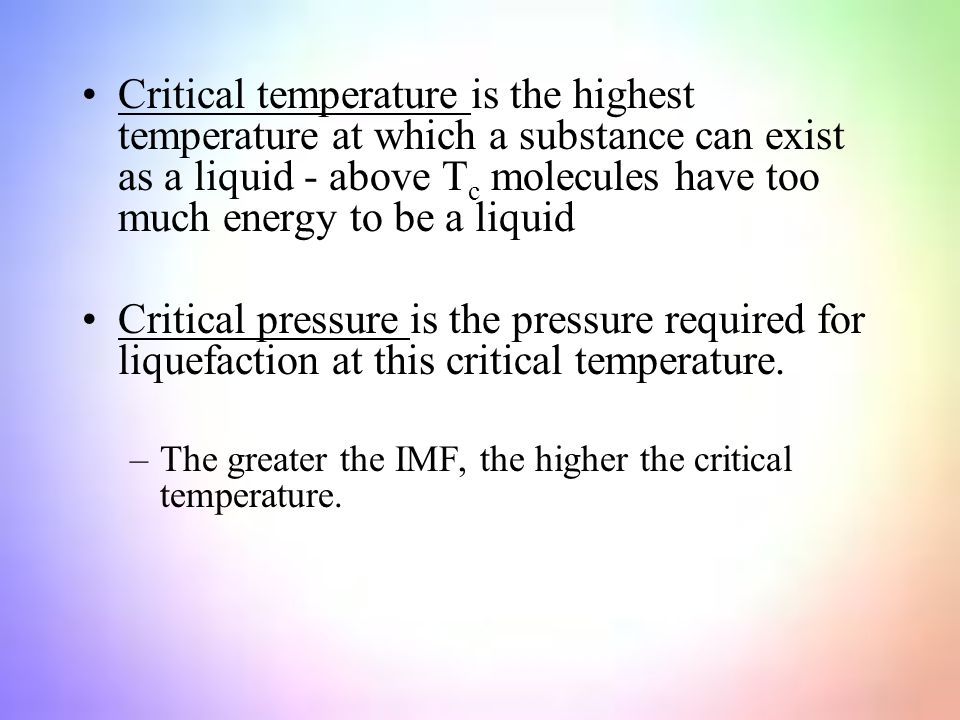 Critical temperature is the highest temperature at which a substance can exist as a liquid - above T c molecules have too much energy to be a liquid Critical pressure is the pressure required for liquefaction at this critical temperature.