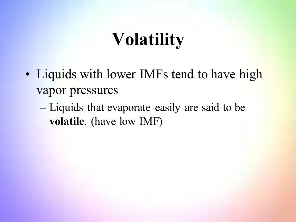 Volatility Liquids with lower IMFs tend to have high vapor pressures –Liquids that evaporate easily are said to be volatile.