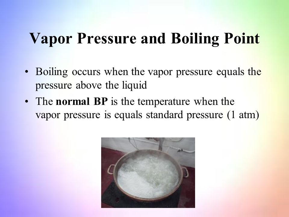 Vapor Pressure and Boiling Point Boiling occurs when the vapor pressure equals the pressure above the liquid The normal BP is the temperature when the vapor pressure is equals standard pressure (1 atm)