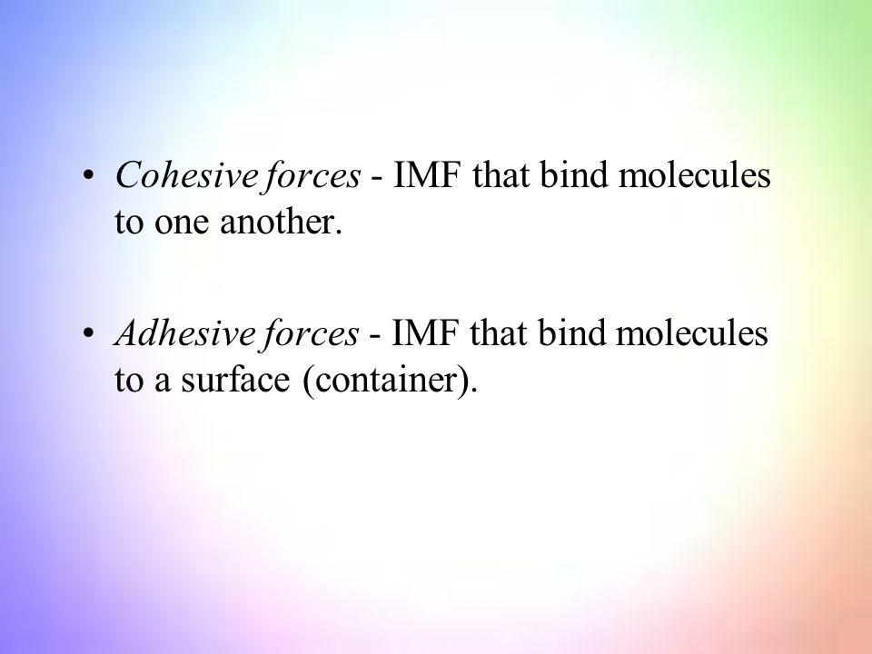 Cohesive forces - IMF that bind molecules to one another.