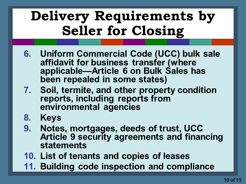 10 of 15 Delivery Requirements by Seller for Closing 6.Uniform Commercial Code (UCC) bulk sale affidavit for business transfer (where applicable—Article 6 on Bulk Sales has been repealed in some states) 7.Soil, termite, and other property condition reports, including reports from environmental agencies 8.Keys 9.Notes, mortgages, deeds of trust, UCC Article 9 security agreements and financing statements 10.List of tenants and copies of leases 11.Building code inspection and compliance