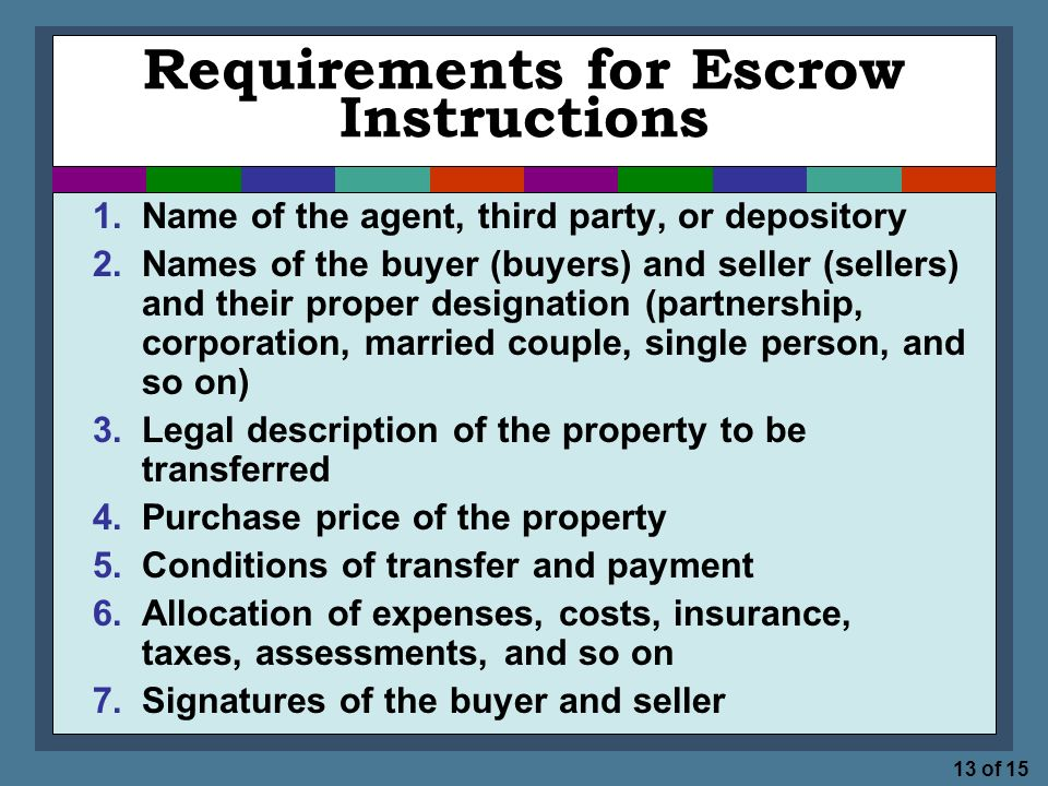 13 of 15 Requirements for Escrow Instructions 1.Name of the agent, third party, or depository 2.Names of the buyer (buyers) and seller (sellers) and their proper designation (partnership, corporation, married couple, single person, and so on) 3.Legal description of the property to be transferred 4.Purchase price of the property 5.Conditions of transfer and payment 6.Allocation of expenses, costs, insurance, taxes, assessments, and so on 7.Signatures of the buyer and seller