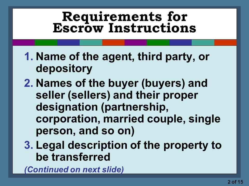 2 of 15 Requirements for Escrow Instructions 1.Name of the agent, third party, or depository 2.Names of the buyer (buyers) and seller (sellers) and their proper designation (partnership, corporation, married couple, single person, and so on) 3.Legal description of the property to be transferred (Continued on next slide)