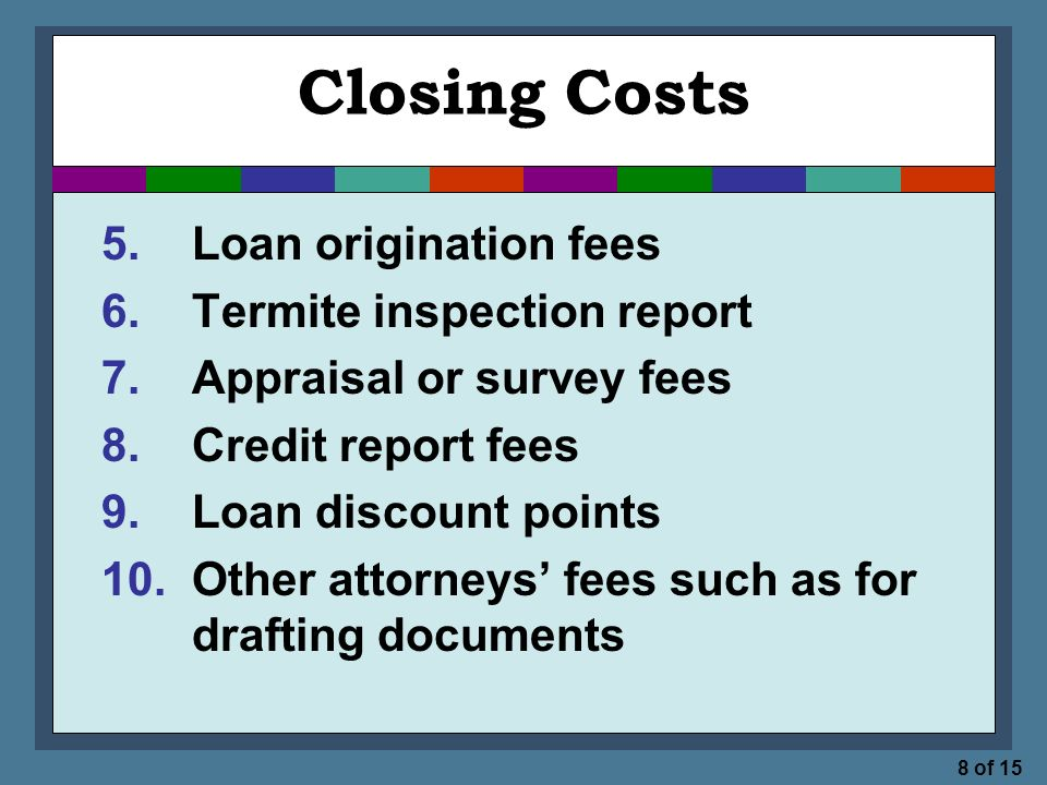 8 of 15 Closing Costs 5.Loan origination fees 6.Termite inspection report 7.Appraisal or survey fees 8.Credit report fees 9.Loan discount points 10.Other attorneys' fees such as for drafting documents