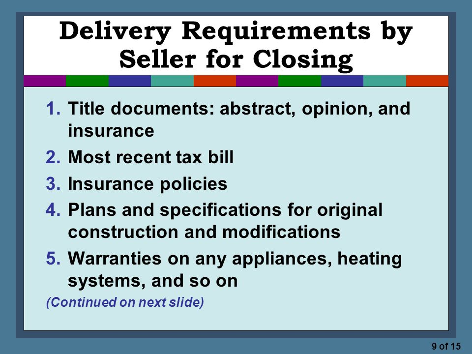 9 of 15 Delivery Requirements by Seller for Closing 1.Title documents: abstract, opinion, and insurance 2.Most recent tax bill 3.Insurance policies 4.Plans and specifications for original construction and modifications 5.Warranties on any appliances, heating systems, and so on (Continued on next slide)