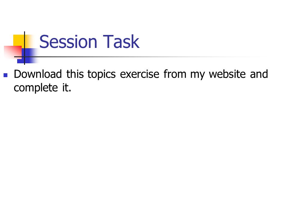 Session Task Download this topics exercise from my website and complete it.