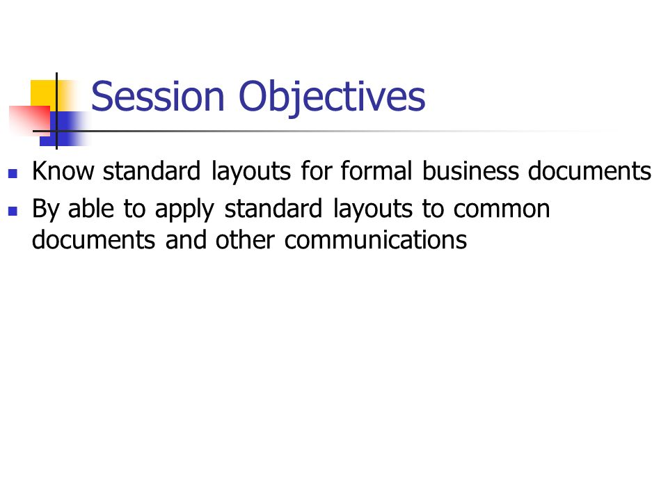Session Objectives Know standard layouts for formal business documents By able to apply standard layouts to common documents and other communications