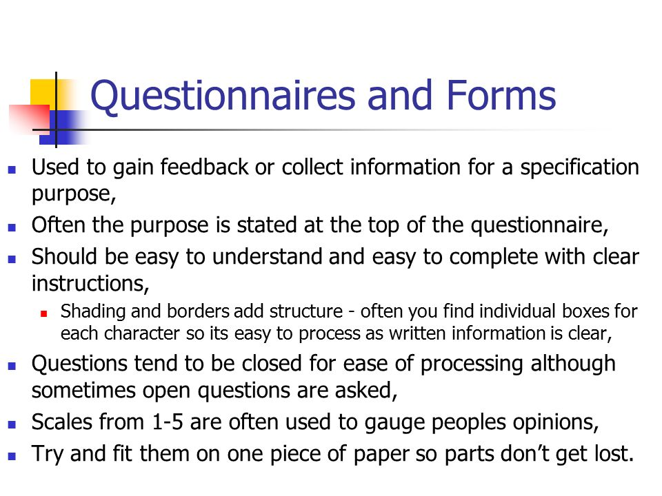 Questionnaires and Forms Used to gain feedback or collect information for a specification purpose, Often the purpose is stated at the top of the questionnaire, Should be easy to understand and easy to complete with clear instructions, Shading and borders add structure - often you find individual boxes for each character so its easy to process as written information is clear, Questions tend to be closed for ease of processing although sometimes open questions are asked, Scales from 1-5 are often used to gauge peoples opinions, Try and fit them on one piece of paper so parts don't get lost.