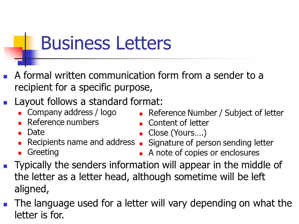 Business Letters A formal written communication form from a sender to a recipient for a specific purpose, Layout follows a standard format: Reference Number / Subject of letter Content of letter Close (Yours….) Signature of person sending letter A note of copies or enclosures Company address / logo Reference numbers Date Recipients name and address Greeting Typically the senders information will appear in the middle of the letter as a letter head, although sometime will be left aligned, The language used for a letter will vary depending on what the letter is for.