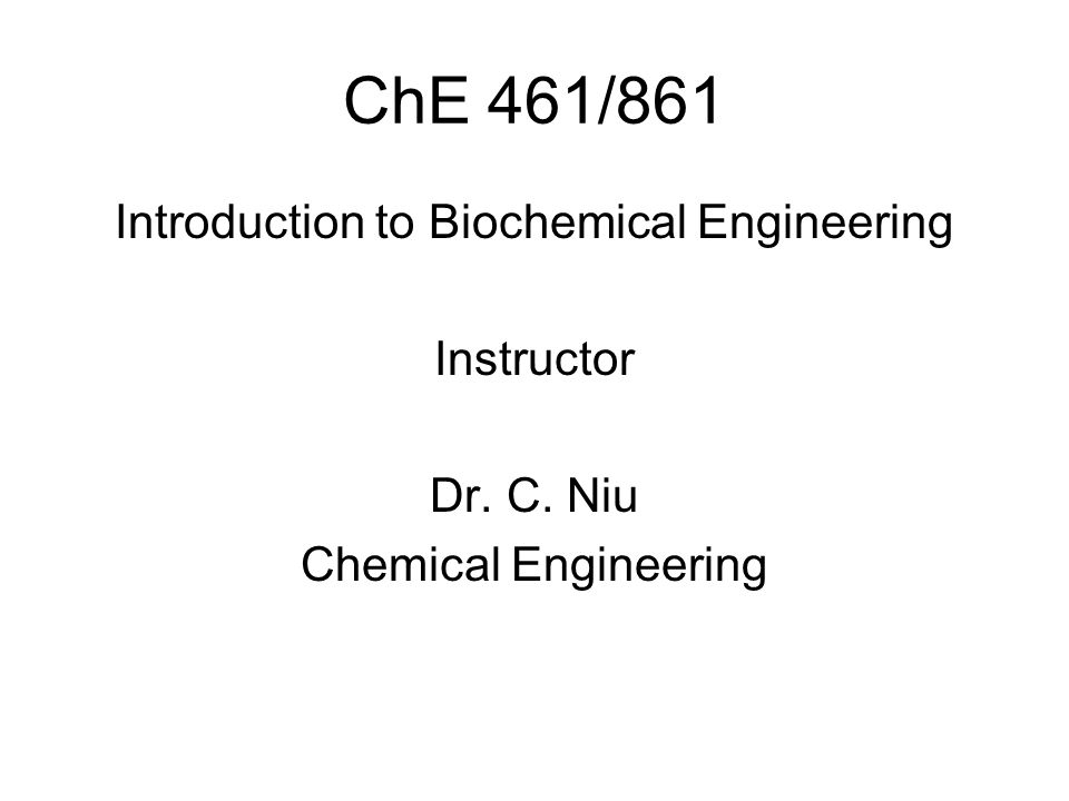 ChE 461/861 Introduction to Biochemical Engineering Instructor Dr. C. Niu Chemical Engineering