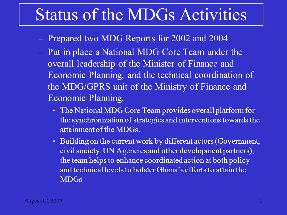 August 12, – Prepared two MDG Reports for 2002 and 2004 – Put in place a National MDG Core Team under the overall leadership of the Minister of Finance and Economic Planning, and the technical coordination of the MDG/GPRS unit of the Ministry of Finance and Economic Planning.