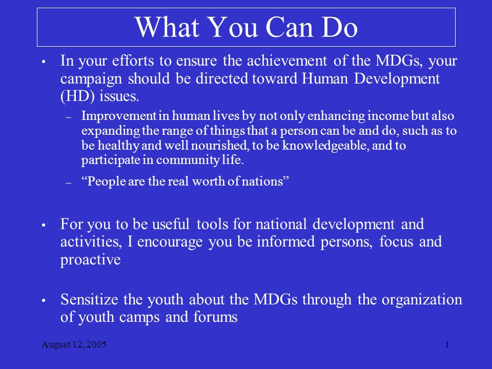 August 12, What You Can Do In your efforts to ensure the achievement of the MDGs, your campaign should be directed toward Human Development (HD) issues.