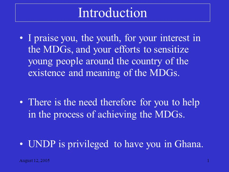 August 12, Introduction I praise you, the youth, for your interest in the MDGs, and your efforts to sensitize young people around the country of the existence and meaning of the MDGs.